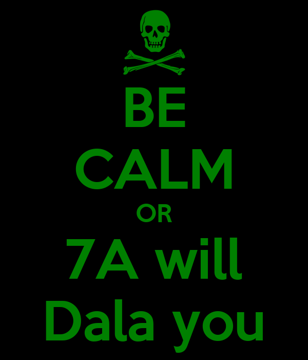 BE CALM OR 7A will Dala you