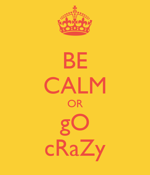BE CALM OR gO cRaZy