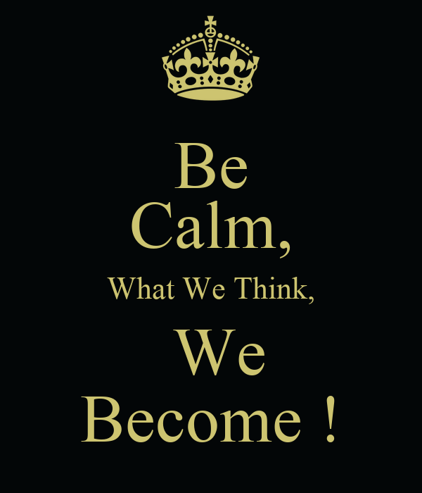 Be Calm, What We Think,  We Become !