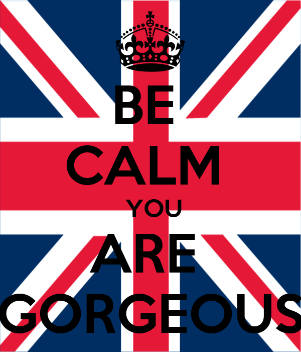 BE  CALM   YOU ARE  GORGEOUS