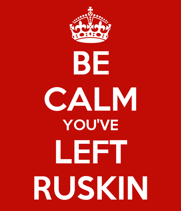 BE CALM YOU'VE LEFT RUSKIN