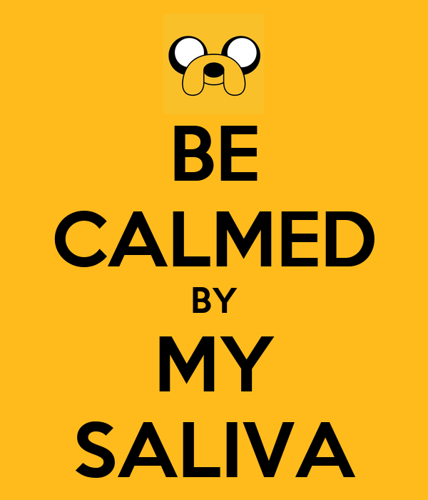 BE CALMED BY MY SALIVA