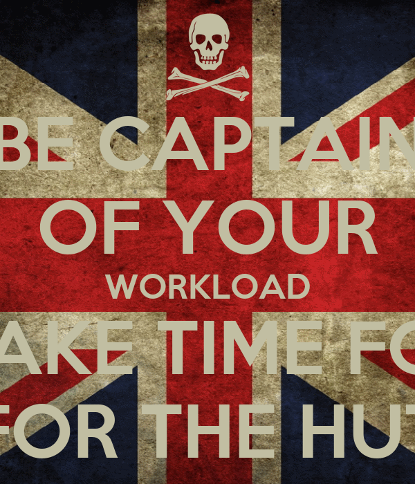 BE CAPTAIN OF YOUR WORKLOAD MAKE TIME FOR FOR THE HUT
