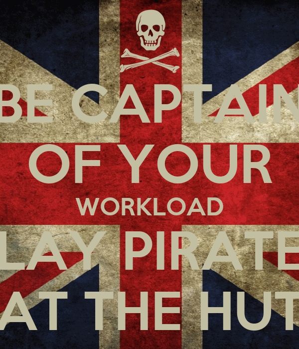 BE CAPTAIN OF YOUR WORKLOAD PLAY PIRATES AT THE HUT