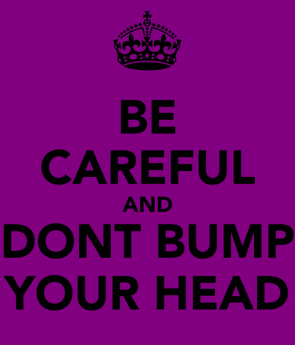 BE CAREFUL AND DONT BUMP YOUR HEAD