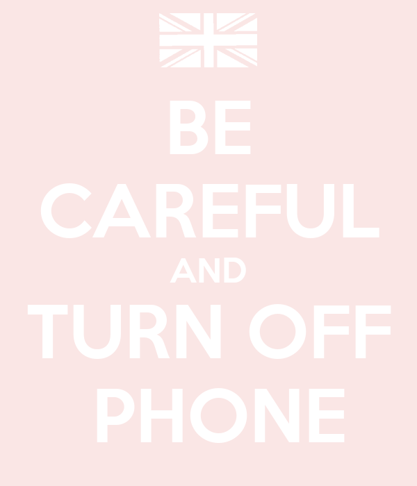 BE CAREFUL AND TURN OFF  PHONE