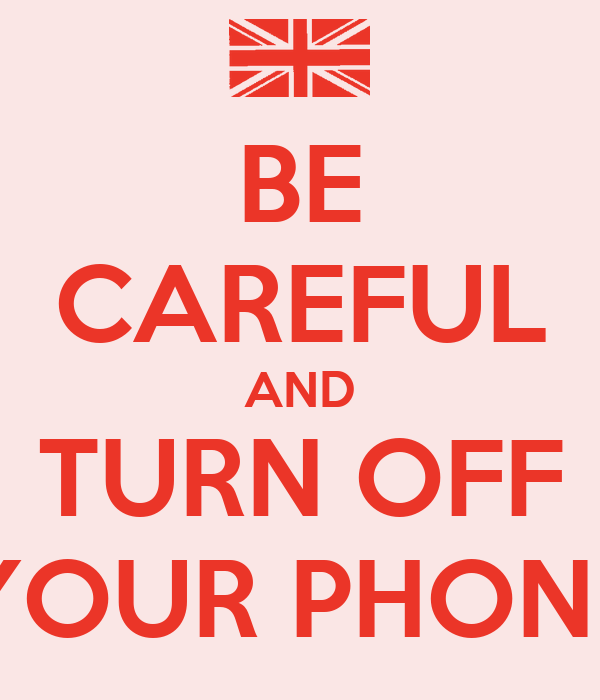 BE CAREFUL AND TURN OFF YOUR PHONE