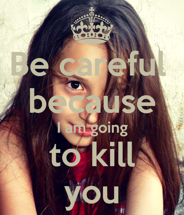 Be careful  because I am going to kill you