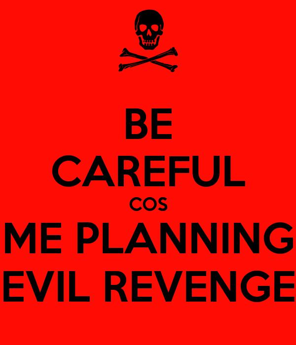 BE CAREFUL COS ME PLANNING EVIL REVENGE
