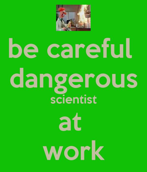 be careful  dangerous scientist at  work
