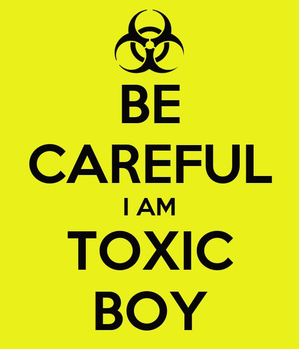 BE CAREFUL I AM TOXIC BOY