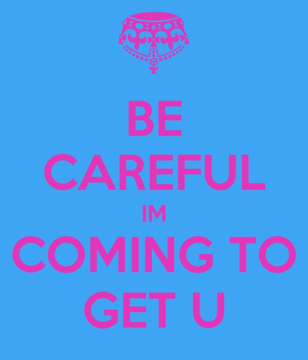 BE CAREFUL IM COMING TO GET U