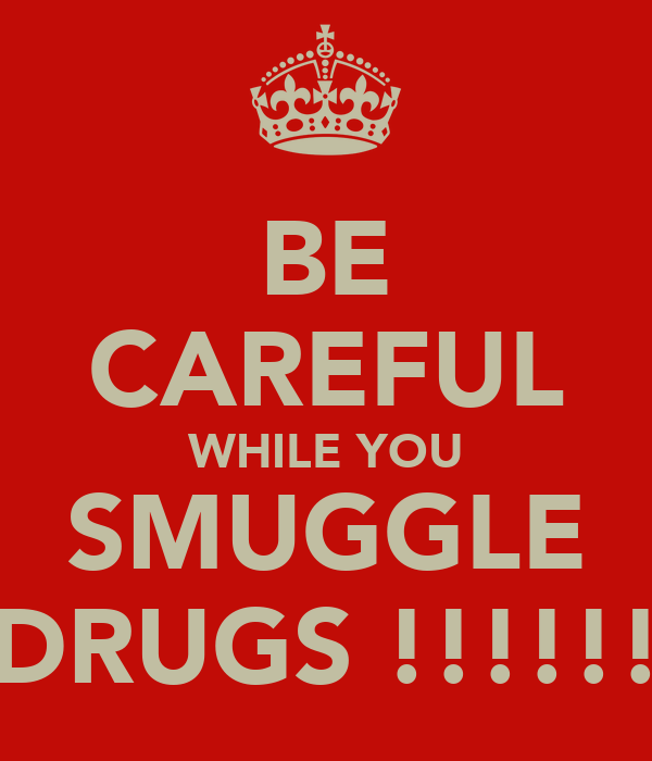 BE CAREFUL WHILE YOU SMUGGLE DRUGS !!!!!!