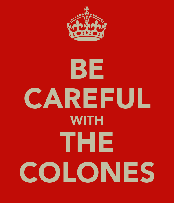 BE CAREFUL WITH THE COLONES