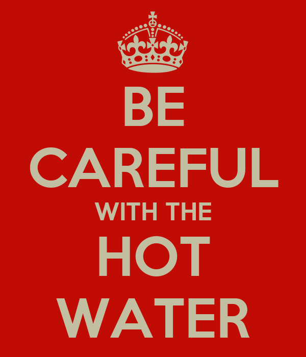 BE CAREFUL WITH THE HOT WATER