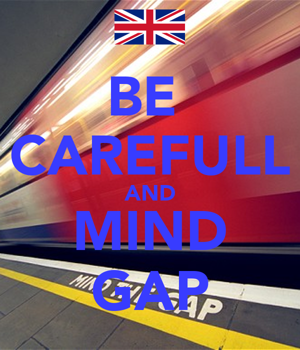 BE  CAREFULL AND MIND GAP