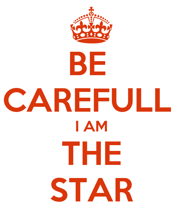BE  CAREFULL  I AM THE STAR