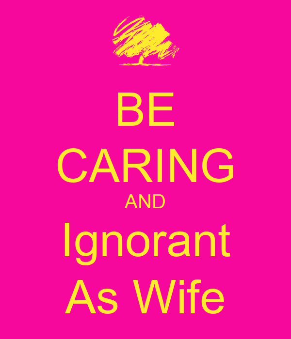 BE CARING AND Ignorant As Wife