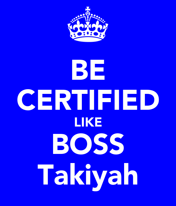 BE CERTIFIED LIKE BOSS Takiyah