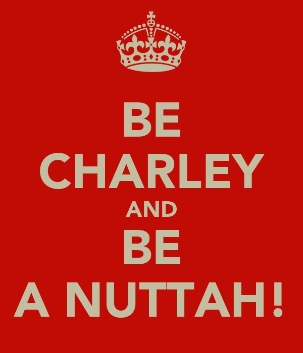 BE CHARLEY AND BE A NUTTAH!