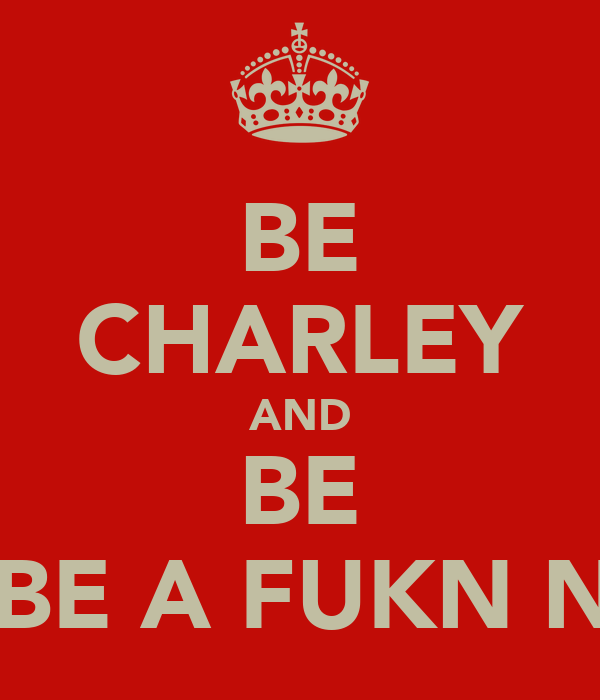 BE CHARLEY AND BE AND BE A FUKN NUTA!