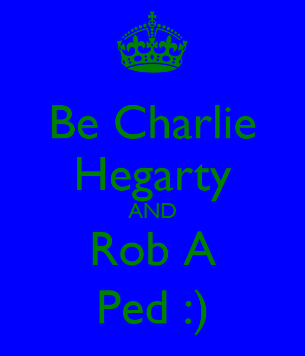 Be Charlie Hegarty AND Rob A Ped :)