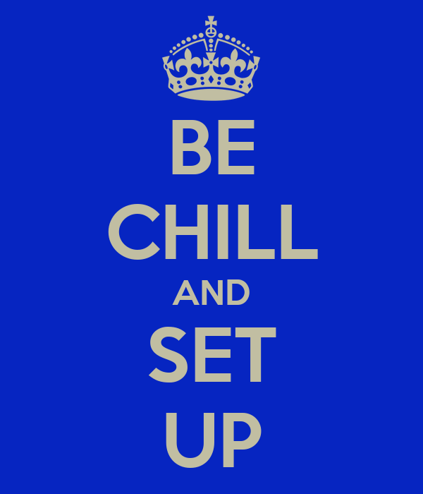 BE CHILL AND SET UP