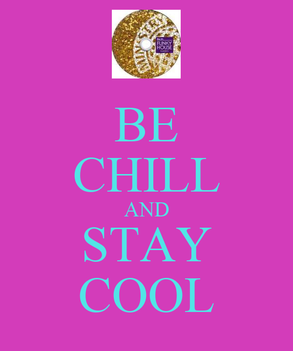 BE CHILL AND STAY COOL
