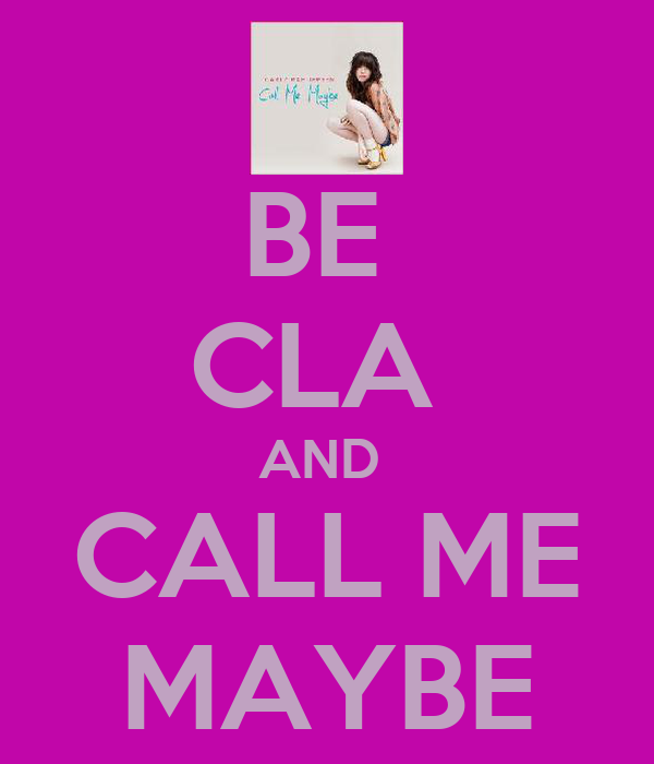 BE  CLA  AND  CALL ME MAYBE