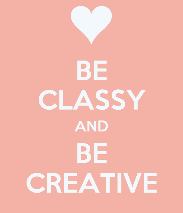 BE CLASSY AND BE CREATIVE