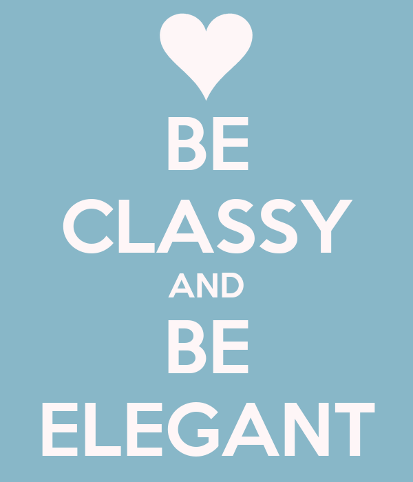 BE CLASSY AND BE ELEGANT