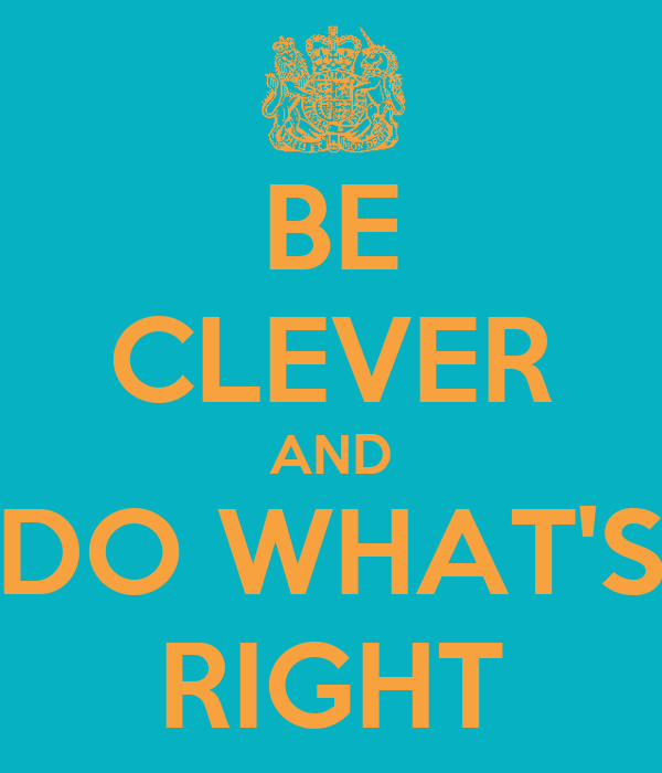 BE CLEVER AND DO WHAT'S RIGHT