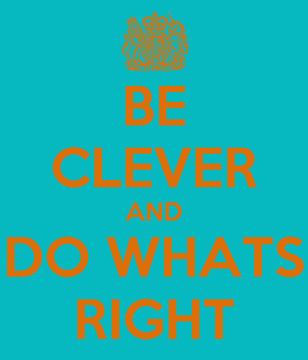 BE CLEVER AND DO WHATS RIGHT