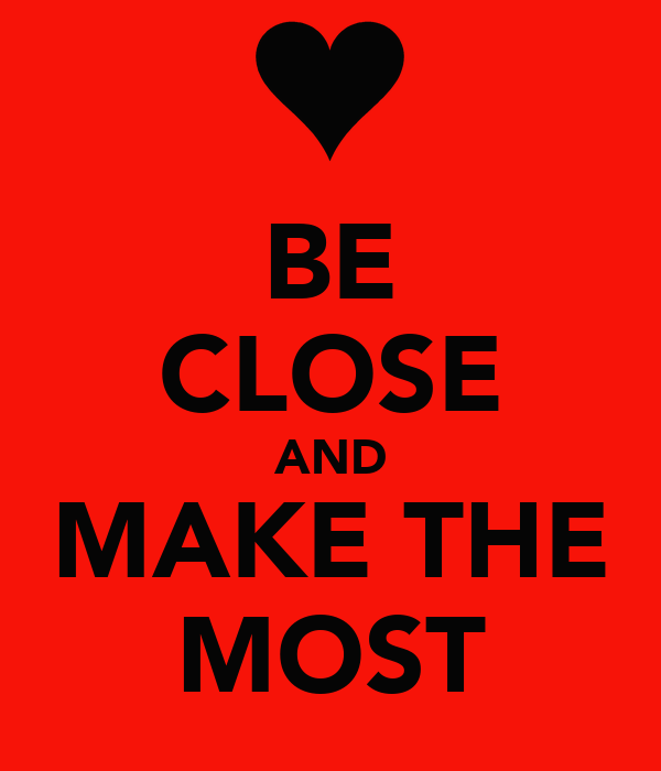 BE CLOSE AND MAKE THE MOST