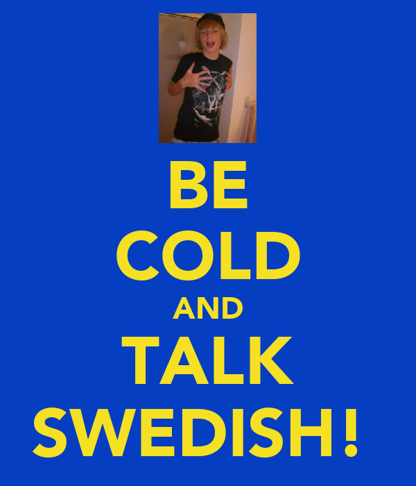 BE COLD AND TALK SWEDISH!