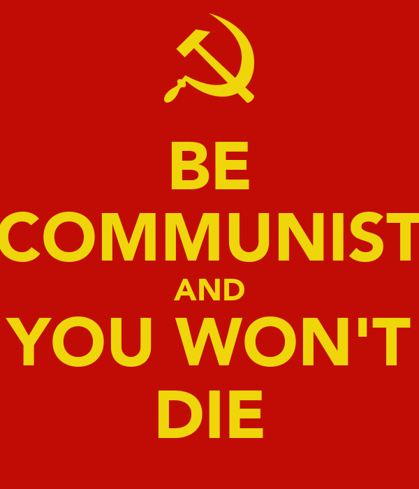 BE COMMUNIST AND YOU WON'T DIE