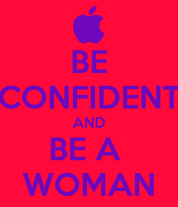 BE CONFIDENT AND BE A  WOMAN