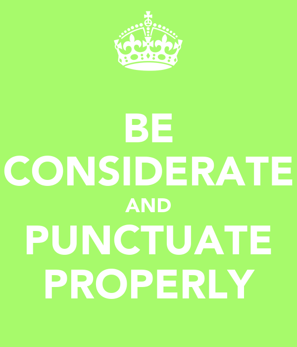 BE CONSIDERATE AND PUNCTUATE PROPERLY