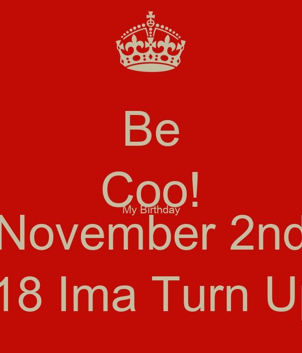Be Coo! My Birthday November 2nd #18 Ima Turn Up!