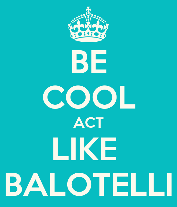 BE COOL ACT LIKE  BALOTELLI