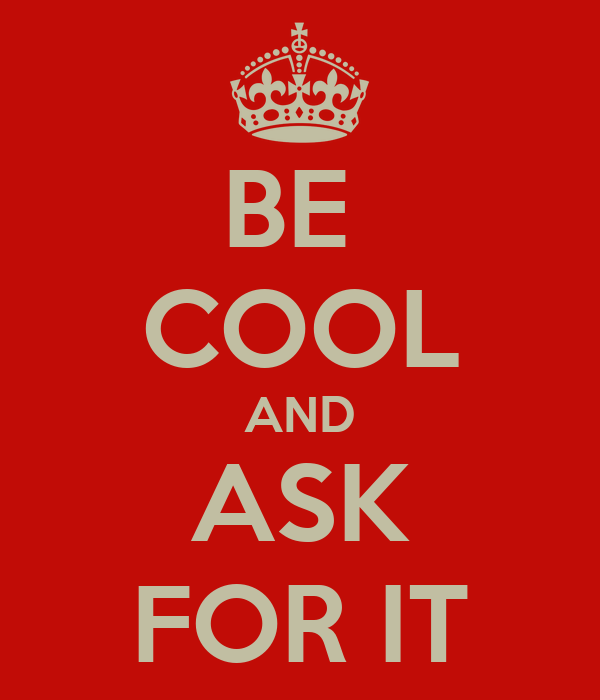 BE  COOL AND ASK FOR IT