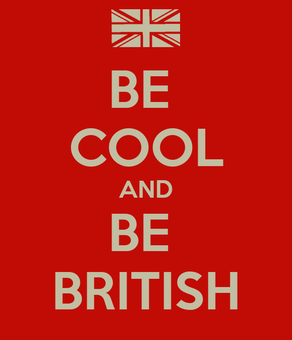 BE  COOL AND BE  BRITISH