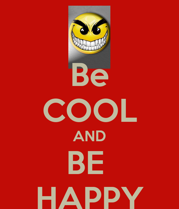 Be COOL AND BE  HAPPY