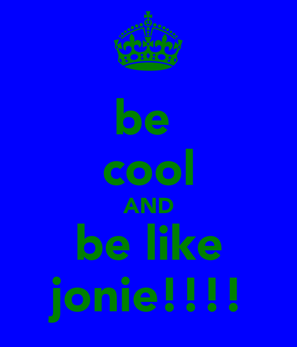 be  cool AND be like jonie!!!!