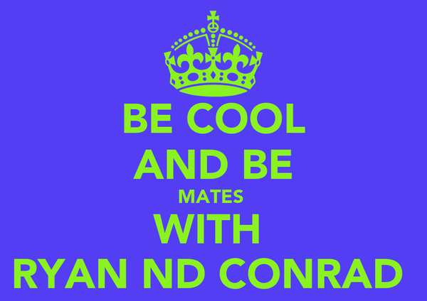 BE COOL AND BE MATES  WITH  RYAN ND CONRAD