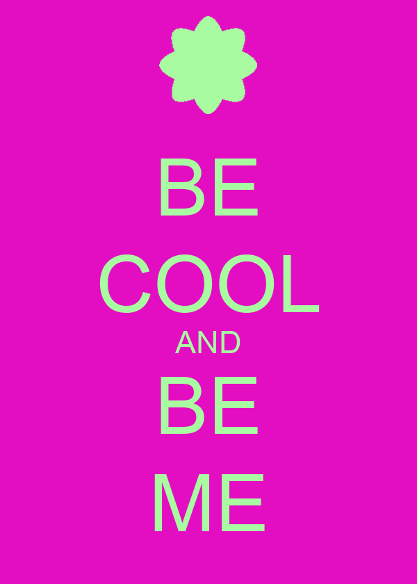 BE COOL AND BE ME