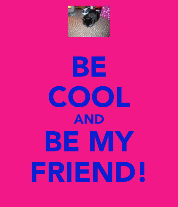 BE COOL AND BE MY FRIEND!
