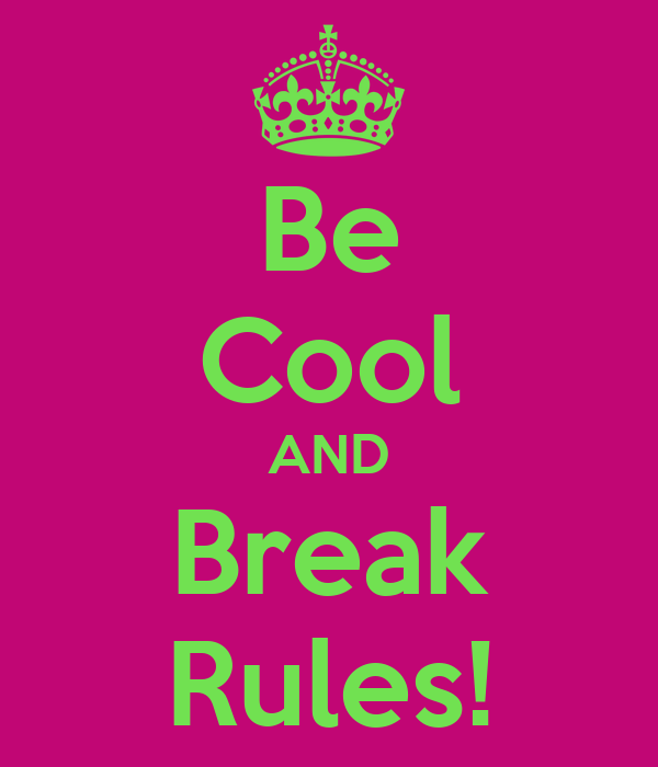 Be Cool AND Break Rules!