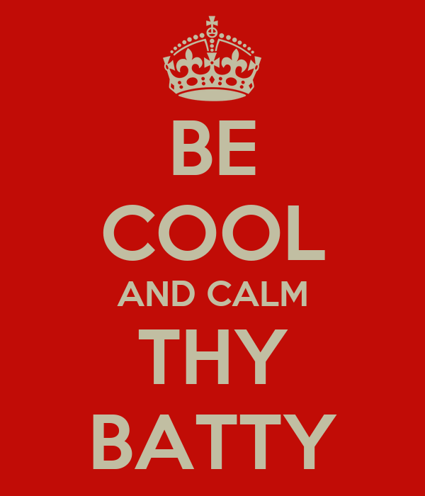 BE COOL AND CALM THY BATTY