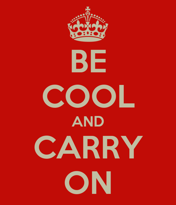 BE COOL AND CARRY ON